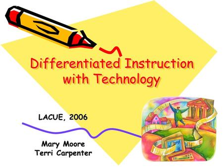 Differentiated Instruction with Technology LACUE, 2006 Mary Moore Terri Carpenter.