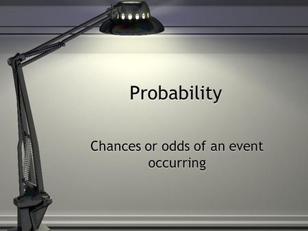 Probability Chances or odds of an event occurring.