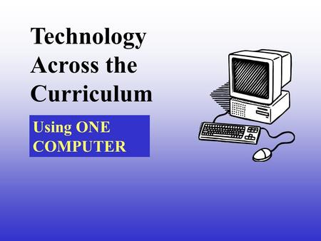 Technology Across the Curriculum Using ONE COMPUTER.