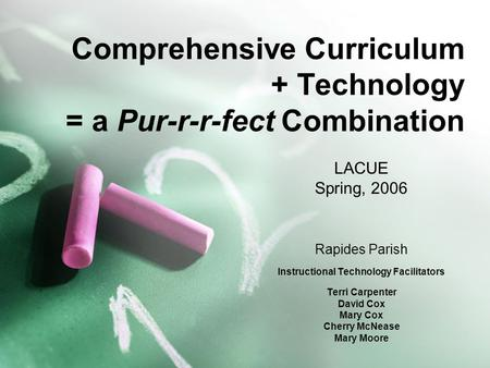 Comprehensive Curriculum + Technology = a Pur-r-r-fect Combination LACUE Spring, 2006 Rapides Parish Instructional Technology Facilitators Terri Carpenter.