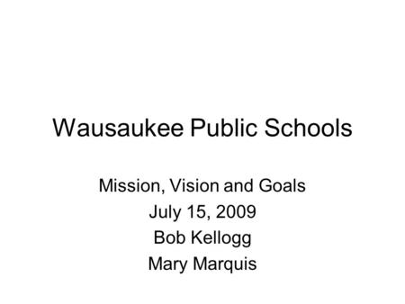 Wausaukee Public Schools Mission, Vision and Goals July 15, 2009 Bob Kellogg Mary Marquis.