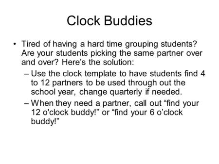 Clock Buddies Tired of having a hard time grouping students? Are your students picking the same partner over and over? Here's the solution: Use the clock.