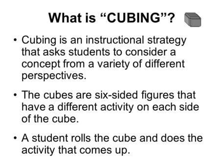 "What is ""CUBING""? Cubing is an instructional strategy that asks students to consider a concept from a variety of different perspectives. The cubes are."