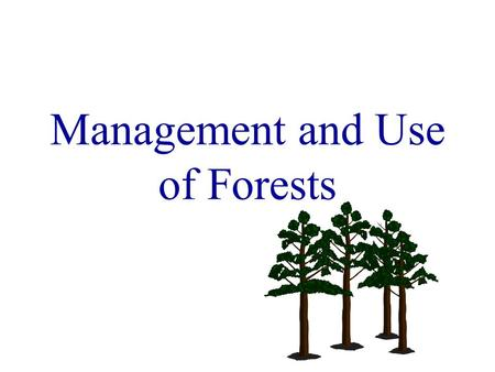 Management and Use of Forests. Managed Woods proper management results in greater and more uniform growth than when trees are permitted to develop according.