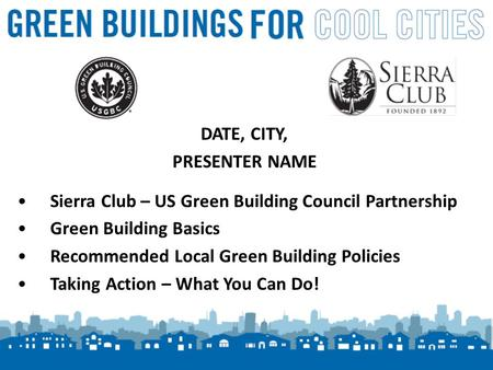 1 DATE, CITY, PRESENTER NAME Sierra Club – US Green Building Council Partnership Green Building Basics Recommended Local Green Building Policies Taking.