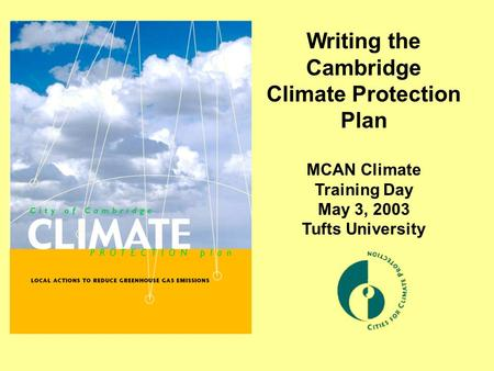 Writing the Cambridge Climate Protection Plan MCAN Climate Training Day May 3, 2003 Tufts University.