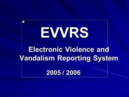 EVVRS Electronic Violence and Vandalism Reporting System 2005 / 2006.
