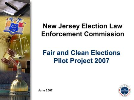 New Jersey Election Law Enforcement Commission June 2007 Fair and Clean Elections Pilot Project 2007.