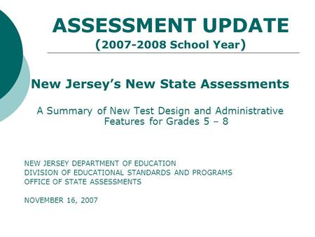 ASSESSMENT UPDATE ( 2007-2008 School Year ) New Jerseys New State Assessments A Summary of New Test Design and Administrative Features for Grades 5 – 8.