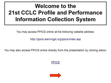 Welcome to the 21st CCLC Profile and Performance Information Collection System You may access PPICS online at the following website address: