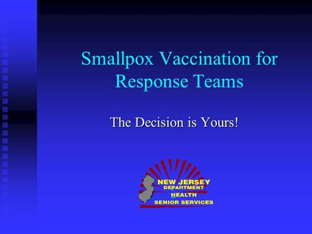 Smallpox Vaccination for Response Teams The Decision is Yours! of and.