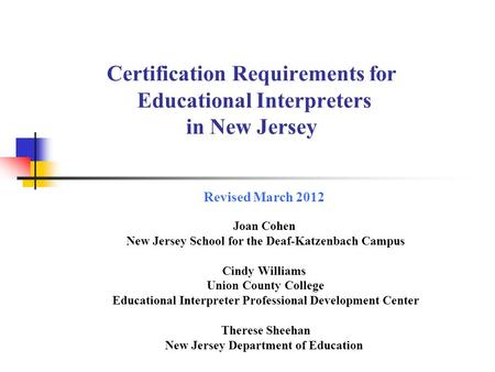 Certification Requirements for Educational Interpreters in New Jersey Revised March 2012 Joan Cohen New Jersey School for the Deaf-Katzenbach Campus Cindy.