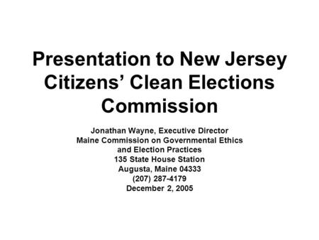 Presentation to New Jersey Citizens Clean Elections Commission Jonathan Wayne, Executive Director Maine Commission on Governmental Ethics and Election.