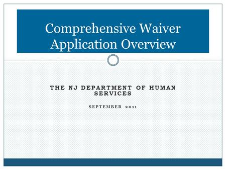 THE NJ DEPARTMENT OF HUMAN SERVICES SEPTEMBER 2011 Comprehensive Waiver Application Overview.