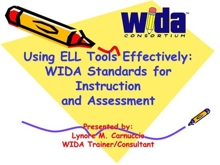 Using ELL Tools Effectively: WIDA Standards for Instruction and Assessment Presented by: Lynore M. Carnuccio WIDA Trainer/Consultant.