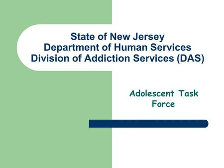 State of New Jersey Department of Human Services Division of Addiction Services (DAS) Adolescent Task Force.