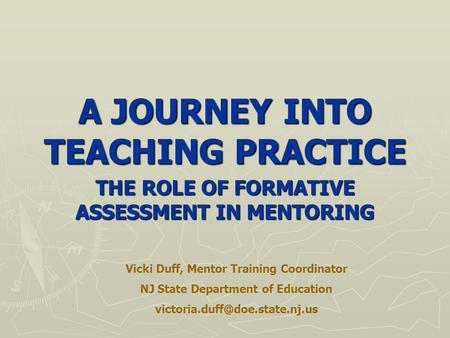 A JOURNEY INTO TEACHING PRACTICE THE ROLE OF FORMATIVE ASSESSMENT IN MENTORING Vicki Duff, Mentor Training Coordinator NJ State Department of Education.