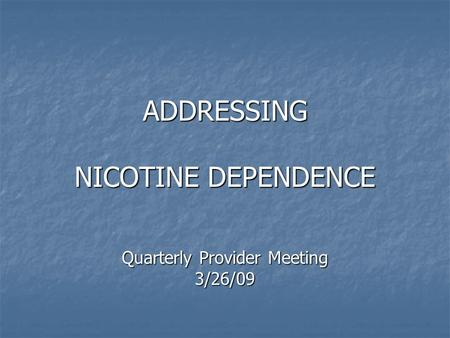 ADDRESSING NICOTINE DEPENDENCE Quarterly Provider Meeting 3/26/09.