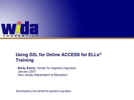 Developed by the Center for Applied Linguistics Using D2L for Online ACCESS for ELLs ® Training Emily Evans, Center for Applied Linguistics January 2007.