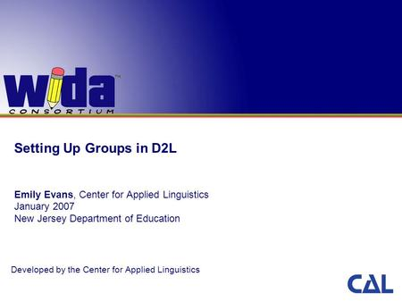 Setting Up Groups in D2L Emily Evans, Center for Applied Linguistics January 2007 New Jersey Department of Education Developed by the Center for Applied.