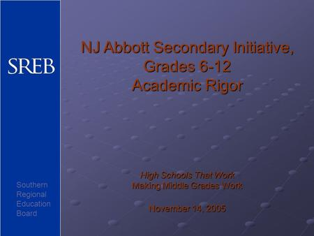 NJ Abbott Secondary Initiative, Grades 6-12 Academic Rigor High Schools That Work Making Middle Grades Work November 14, 2005 Southern Regional Education.