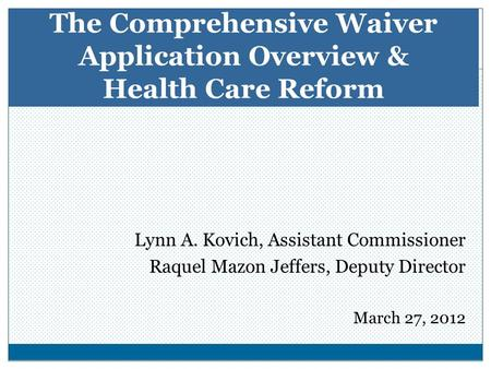 Lynn A. Kovich, Assistant Commissioner Raquel Mazon Jeffers, Deputy Director March 27, 2012 The Comprehensive Waiver Application Overview & Health Care.