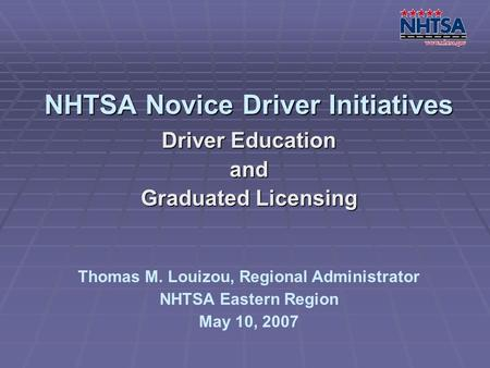 NHTSA Novice Driver Initiatives Driver Education and Graduated Licensing Thomas M. Louizou, Regional Administrator NHTSA Eastern Region May 10, 2007.