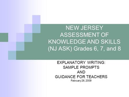 NEW JERSEY ASSESSMENT OF KNOWLEDGE AND SKILLS (NJ ASK) Grades 6, 7, and 8 EXPLANATORY WRITING: SAMPLE PROMPTS AND GUIDANCE FOR TEACHERS February 26, 2009.