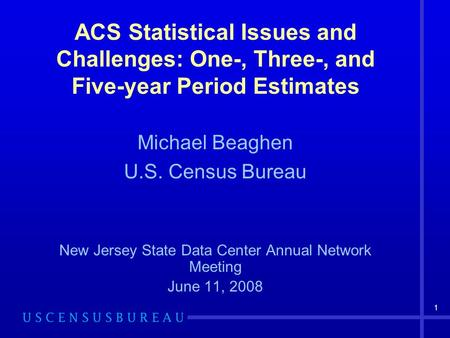 1 ACS Statistical Issues and Challenges: One-, Three-, and Five-year Period Estimates Michael Beaghen U.S. Census Bureau New Jersey State Data Center Annual.