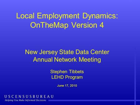 Local Employment Dynamics: OnTheMap Version 4 New Jersey State Data Center Annual Network Meeting Stephen Tibbets LEHD Program June 17, 2010.
