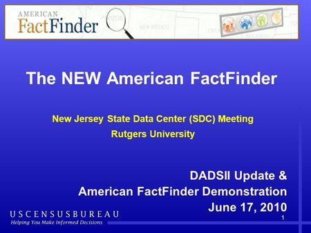 The NEW American FactFinder New Jersey State Data Center (SDC) Meeting Rutgers University DADSII Update & American FactFinder Demonstration June 17, 2010.