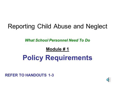 Reporting Child Abuse and Neglect What School Personnel Need To Do Module # 1 Policy Requirements REFER TO HANDOUTS 1-3.