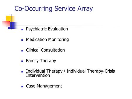 Co-Occurring Service Array Psychiatric Evaluation Medication Monitoring Clinical Consultation Family Therapy Individual Therapy / Individual Therapy-Crisis.