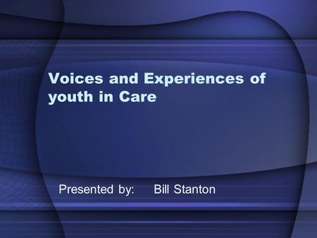 Voices and Experiences of youth in Care Presented by: Bill Stanton.