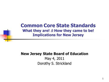 1 Common Core State Standards What they are! & How they came to be! Implications for New Jersey New Jersey State Board of Education May 4, 2011 Dorothy.