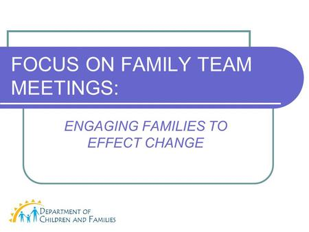 FOCUS ON FAMILY TEAM MEETINGS: ENGAGING FAMILIES TO EFFECT CHANGE.