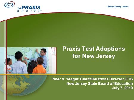 Praxis Test Adoptions for New Jersey Peter V. Yeager, Client Relations Director, ETS New Jersey State Board of Education July 7, 2010.