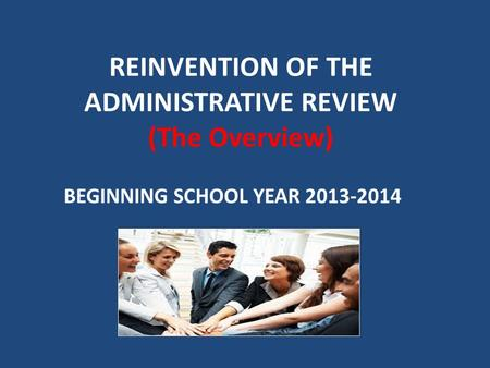 REINVENTION OF THE ADMINISTRATIVE REVIEW (The Overview) BEGINNING SCHOOL YEAR 2013-2014.