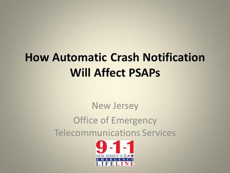 How Automatic Crash Notification Will Affect PSAPs New Jersey Office of Emergency Telecommunications Services.