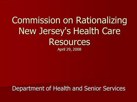 Commission on Rationalizing New Jersey's Health Care Resources April 29, 2008 Department of Health and Senior Services.