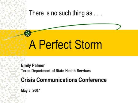A Perfect Storm Emily Palmer Texas Department of State Health Services Crisis Communications Conference May 3, 2007 There is no such thing as...