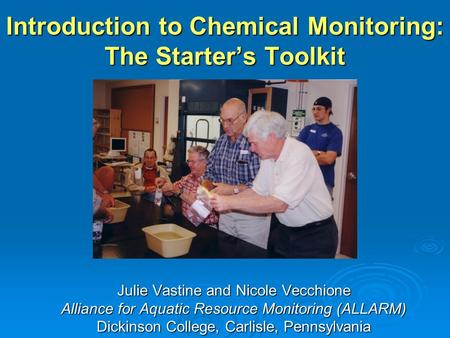 Introduction to Chemical Monitoring: The Starters Toolkit Julie Vastine and Nicole Vecchione Alliance for Aquatic Resource Monitoring (ALLARM) Dickinson.