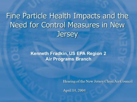 Fine Particle Health Impacts and the Need for Control Measures in New Jersey Kenneth Fradkin, US EPA Region 2 Air Programs Branch Hearing of the New Jersey.