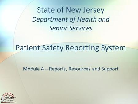 State of New Jersey Department of Health and Senior Services Patient Safety Reporting System Module 4 – Reports, Resources and Support.