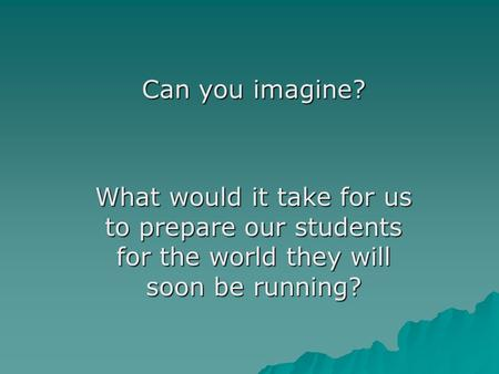 Can you imagine? What would it take for us to prepare our students for the world they will soon be running?