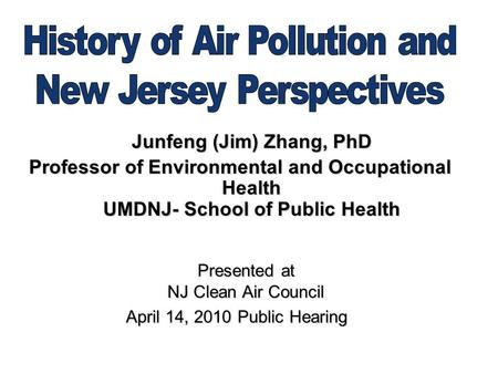 Junfeng (Jim) Zhang, PhD Professor of Environmental and Occupational Health UMDNJ- School of Public Health Presented at NJ Clean Air Council Presented.