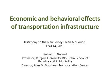 Economic and behavioral effects of transportation infrastructure Testimony to the New Jersey Clean Air Council April 14, 2010 Robert B. Noland Professor,