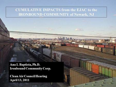 CUMULATIVE IMPACTS from the EJAC to the IRONBOUND COMMUNITY of Newark, NJ Ana I. Baptista, Ph.D. Ironbound Community Corp. Clean Air Council Hearing April.