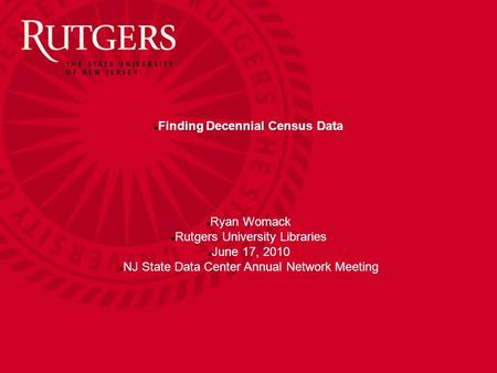 Finding Decennial Census Data Ryan Womack Rutgers University Libraries June 17, 2010 NJ State Data Center Annual Network Meeting.