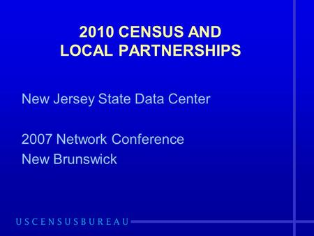 2010 CENSUS AND LOCAL PARTNERSHIPS New Jersey State Data Center 2007 Network Conference New Brunswick.